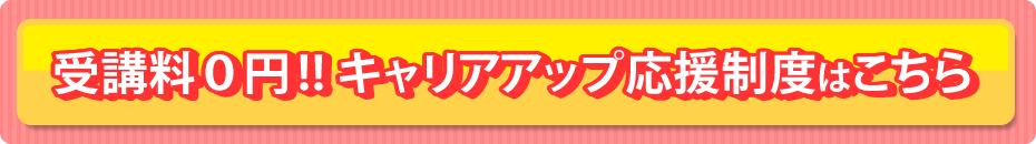 受講料0円!! キャリアアップ応援制度はこちら